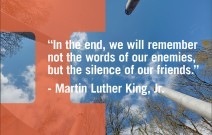 In the end, we will remember not the words of our enemies, but the silence of our friends